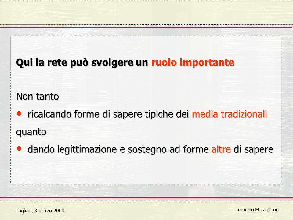 Cagliari, 3 marzo 2008 Roberto Maragliano Qui la rete può svolgere un ruolo importante Non tanto ricalcando forme di sapere tipiche dei media tradizionali ricalcando forme di sapere tipiche dei media tradizionaliquanto dando legittimazione e sostegno ad forme altredi sapere dando legittimazione e sostegno ad forme altre di sapere