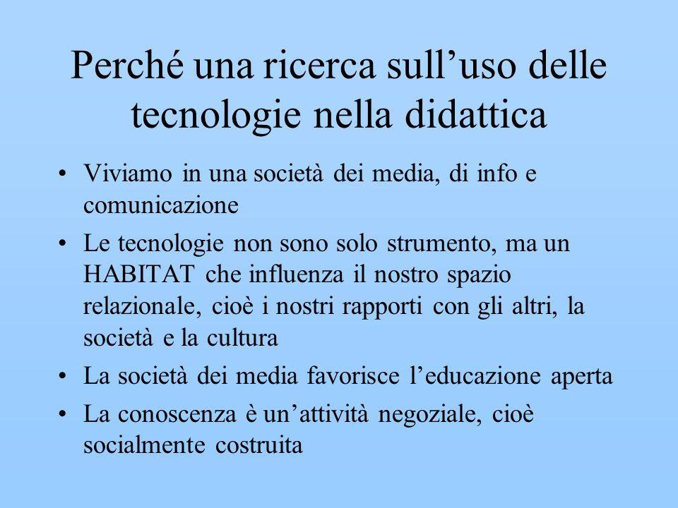 Perché una ricerca sulluso delle tecnologie nella didattica Viviamo in una società dei media, di info e comunicazione Le tecnologie non sono solo strumento, ma un HABITAT che influenza il nostro spazio relazionale, cioè i nostri rapporti con gli altri, la società e la cultura La società dei media favorisce leducazione aperta La conoscenza è unattività negoziale, cioè socialmente costruita