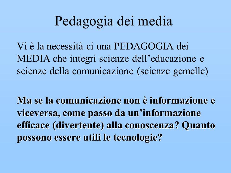 Pedagogia dei media Vi è la necessità ci una PEDAGOGIA dei MEDIA che integri scienze delleducazione e scienze della comunicazione (scienze gemelle) Ma se la comunicazione non è informazione e viceversa, come passo da uninformazione efficace (divertente) alla conoscenza.