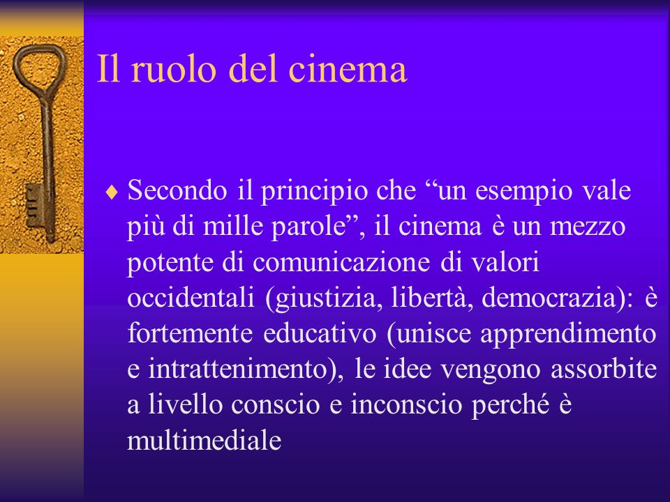 Il ruolo del cinema Secondo il principio che un esempio vale più di mille parole, il cinema è un mezzo potente di comunicazione di valori occidentali (giustizia, libertà, democrazia): è fortemente educativo (unisce apprendimento e intrattenimento), le idee vengono assorbite a livello conscio e inconscio perché è multimediale