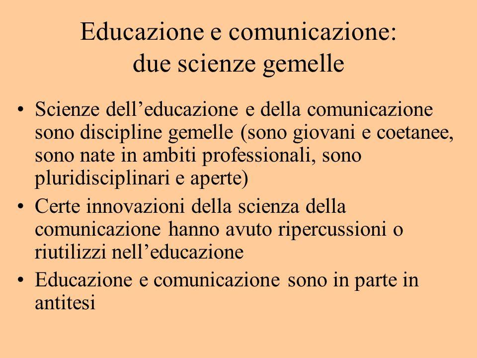 Educazione e comunicazione: due scienze gemelle Scienze delleducazione e della comunicazione sono discipline gemelle (sono giovani e coetanee, sono nate in ambiti professionali, sono pluridisciplinari e aperte) Certe innovazioni della scienza della comunicazione hanno avuto ripercussioni o riutilizzi nelleducazione Educazione e comunicazione sono in parte in antitesi