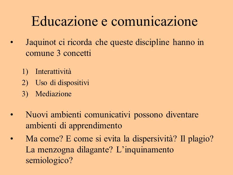 Educazione e comunicazione Jaquinot ci ricorda che queste discipline hanno in comune 3 concetti 1)Interattività 2)Uso di dispositivi 3)Mediazione Nuovi ambienti comunicativi possono diventare ambienti di apprendimento Ma come.