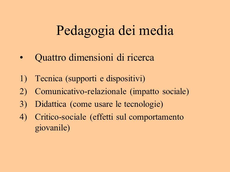 Pedagogia dei media Quattro dimensioni di ricerca 1)Tecnica (supporti e dispositivi) 2)Comunicativo-relazionale (impatto sociale) 3)Didattica (come usare le tecnologie) 4)Critico-sociale (effetti sul comportamento giovanile)