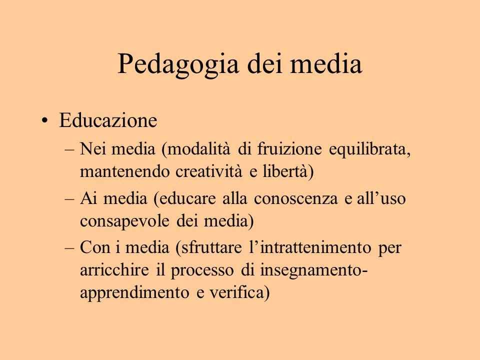 Pedagogia dei media Educazione –Nei media (modalità di fruizione equilibrata, mantenendo creatività e libertà) –Ai media (educare alla conoscenza e alluso consapevole dei media) –Con i media (sfruttare lintrattenimento per arricchire il processo di insegnamento- apprendimento e verifica)