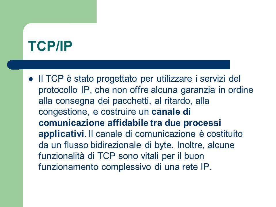 TCP/IP Il TCP è stato progettato per utilizzare i servizi del protocollo IP, che non offre alcuna garanzia in ordine alla consegna dei pacchetti, al ritardo, alla congestione, e costruire un canale di comunicazione affidabile tra due processi applicativi.