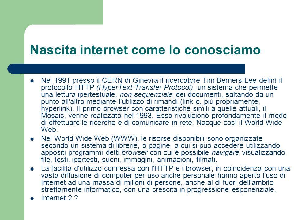 Nascita internet come lo conosciamo Nel 1991 presso il CERN di Ginevra il ricercatore Tim Berners-Lee definì il protocollo HTTP (HyperText Transfer Protocol), un sistema che permette una lettura ipertestuale, non-sequenziale dei documenti, saltando da un punto all altro mediante l utilizzo di rimandi (link o, più propriamente, hyperlink).