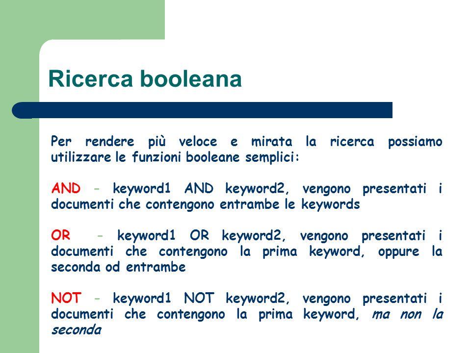 Per rendere più veloce e mirata la ricerca possiamo utilizzare le funzioni booleane semplici: AND - keyword1 AND keyword2, vengono presentati i documenti che contengono entrambe le keywords OR - keyword1 OR keyword2, vengono presentati i documenti che contengono la prima keyword, oppure la seconda od entrambe NOT - keyword1 NOT keyword2, vengono presentati i documenti che contengono la prima keyword, ma non la seconda Ricerca booleana