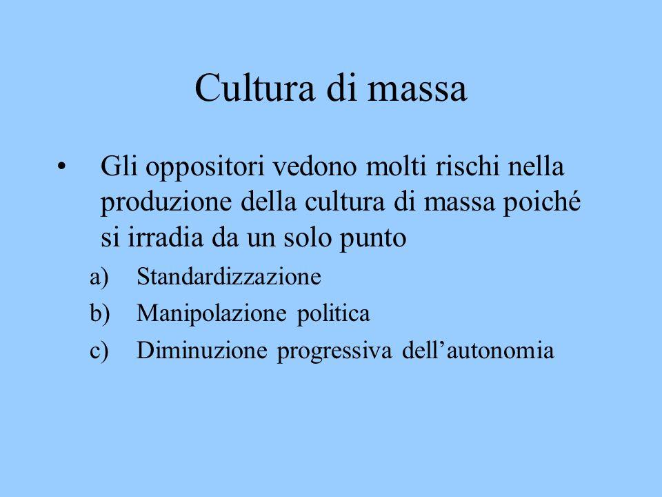 Cultura di massa Gli oppositori vedono molti rischi nella produzione della cultura di massa poiché si irradia da un solo punto a)Standardizzazione b)Manipolazione politica c)Diminuzione progressiva dellautonomia