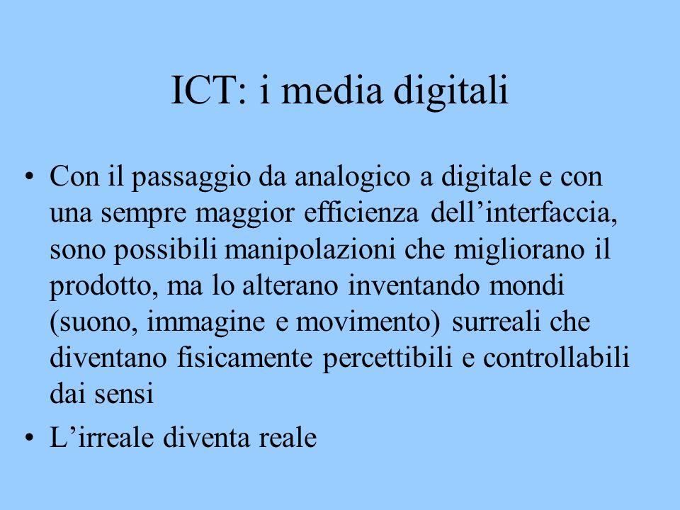 ICT: i media digitali Con il passaggio da analogico a digitale e con una sempre maggior efficienza dellinterfaccia, sono possibili manipolazioni che migliorano il prodotto, ma lo alterano inventando mondi (suono, immagine e movimento) surreali che diventano fisicamente percettibili e controllabili dai sensi Lirreale diventa reale