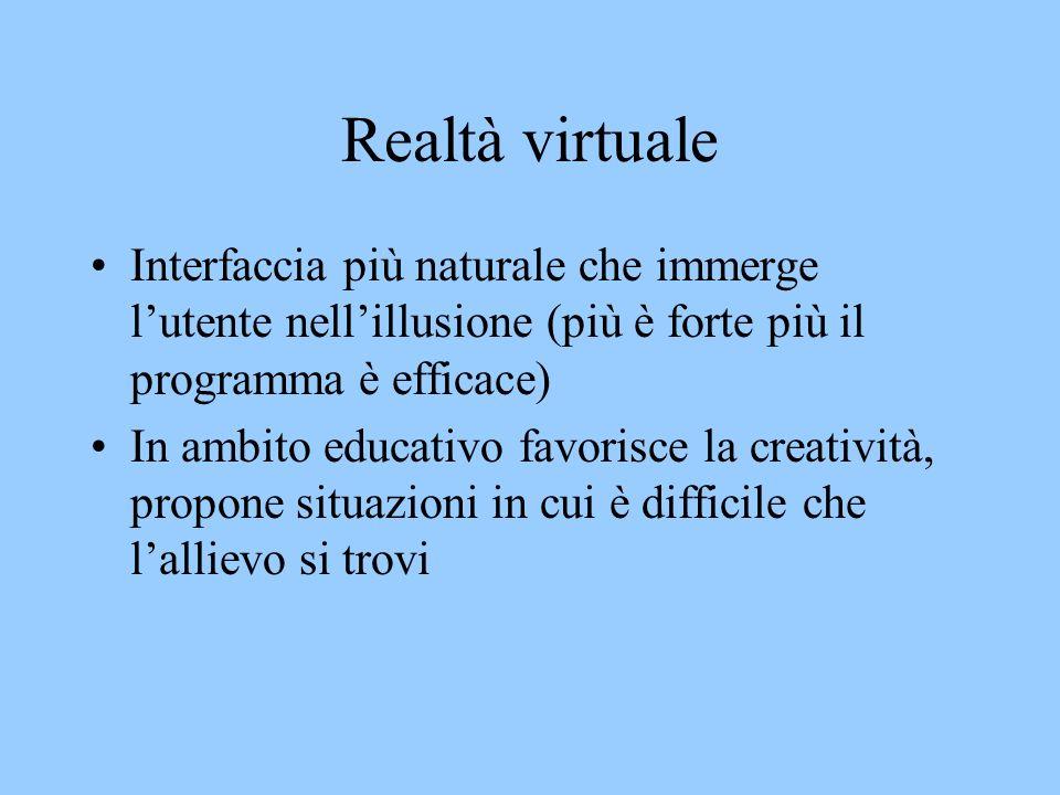 Realtà virtuale Interfaccia più naturale che immerge lutente nellillusione (più è forte più il programma è efficace) In ambito educativo favorisce la creatività, propone situazioni in cui è difficile che lallievo si trovi