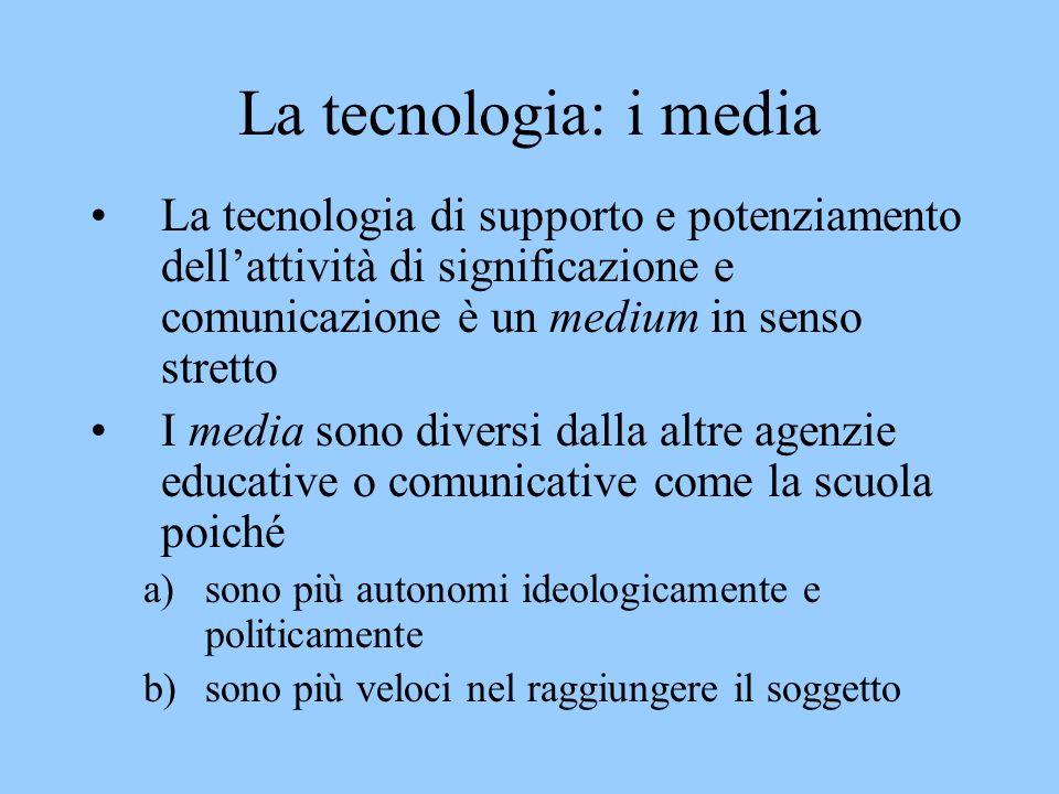 La tecnologia: i media La tecnologia di supporto e potenziamento dellattività di significazione e comunicazione è un medium in senso stretto I media sono diversi dalla altre agenzie educative o comunicative come la scuola poiché a)sono più autonomi ideologicamente e politicamente b)sono più veloci nel raggiungere il soggetto