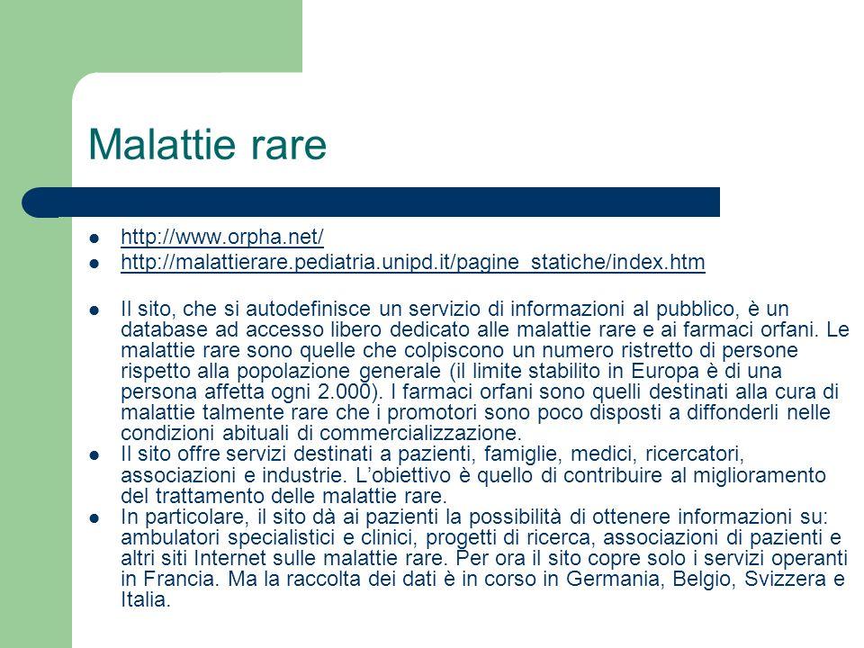 Malattie rare http://www.orpha.net/ http://malattierare.pediatria.unipd.it/pagine_statiche/index.htm Il sito, che si autodefinisce un servizio di info