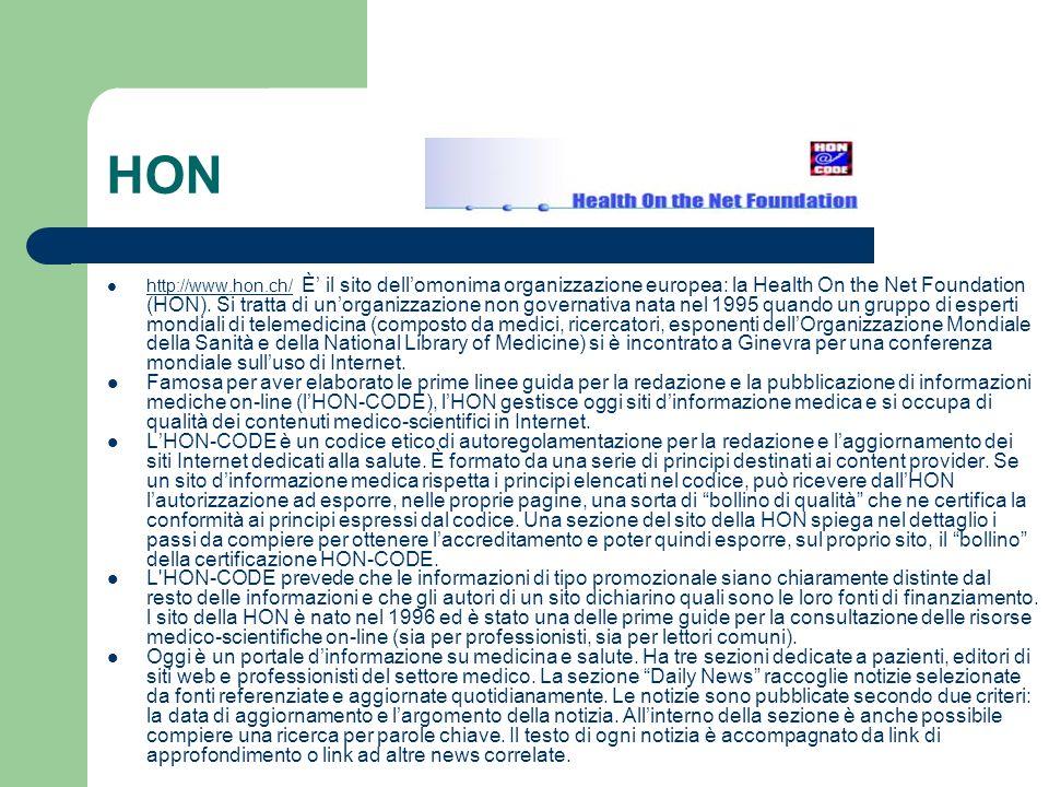 HON http://www.hon.ch/ È il sito dellomonima organizzazione europea: la Health On the Net Foundation (HON). Si tratta di unorganizzazione non governat