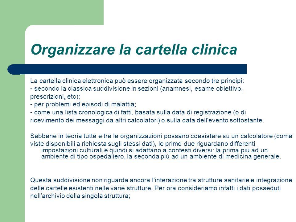 Organizzare la cartella clinica La cartella clinica elettronica può essere organizzata secondo tre principi: - secondo la classica suddivisione in sez