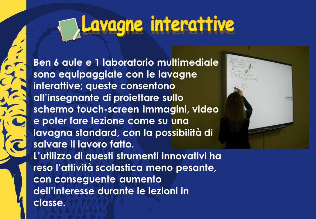 Ben 6 aule e 1 laboratorio multimediale sono equipaggiate con le lavagne interattive; queste consentono allinsegnante di proiettare sullo schermo touch-screen immagini, video e poter fare lezione come su una lavagna standard, con la possibilità di salvare il lavoro fatto.