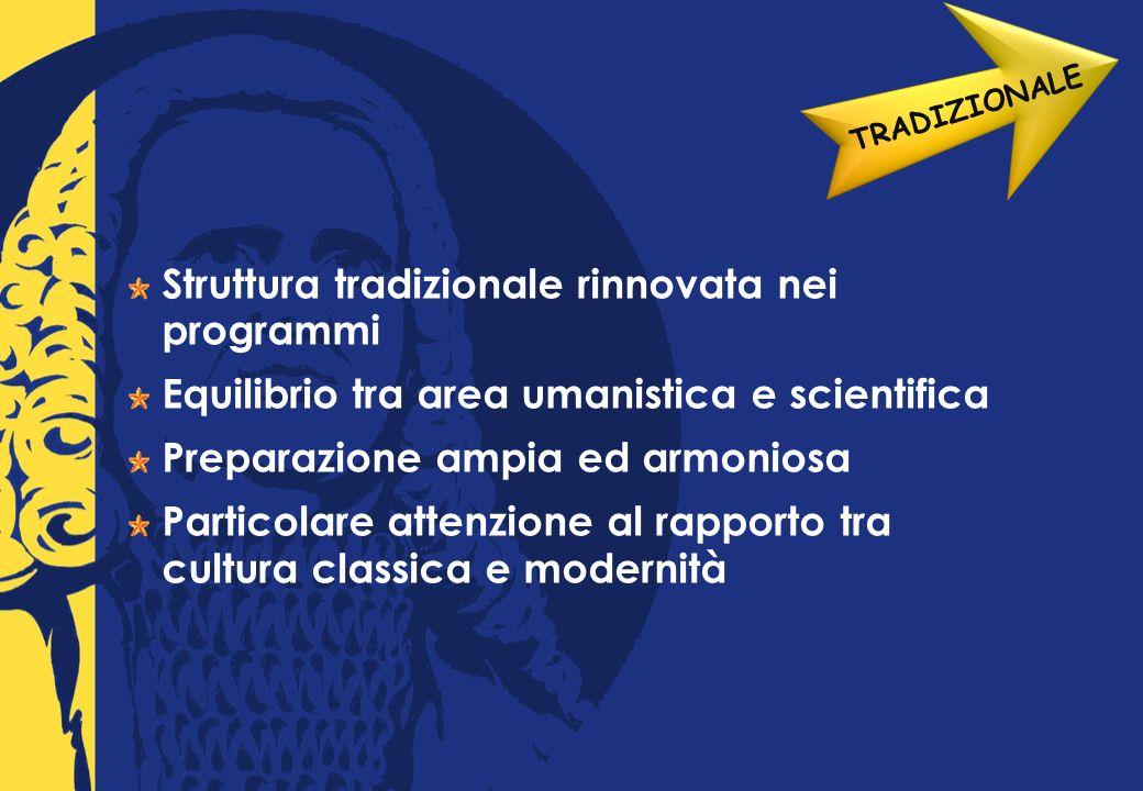 Struttura tradizionale rinnovata nei programmi Equilibrio tra area umanistica e scientifica Preparazione ampia ed armoniosa Particolare attenzione al rapporto tra cultura classica e modernità TRADIZIONALE
