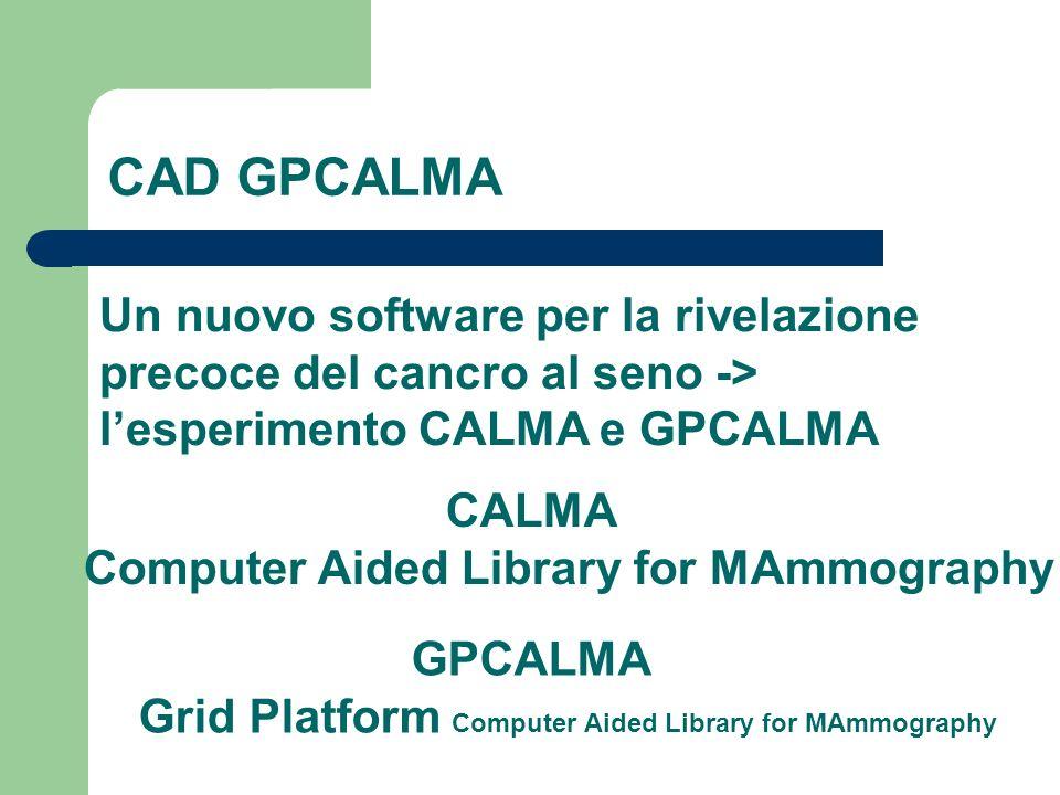CAD GPCALMA Un nuovo software per la rivelazione precoce del cancro al seno -> lesperimento CALMA e GPCALMA CALMA Computer Aided Library for MAmmograp