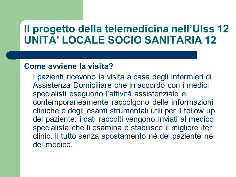 Il progetto della telemedicina nellUlss 12 UNITA LOCALE SOCIO SANITARIA 12 Come avviene la visita? I pazienti ricevono la visita a casa degli infermie