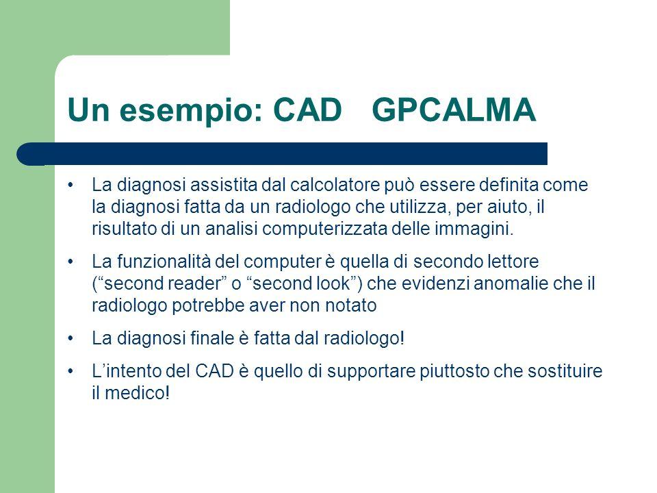 Un esempio: CAD GPCALMA La diagnosi assistita dal calcolatore può essere definita come la diagnosi fatta da un radiologo che utilizza, per aiuto, il r