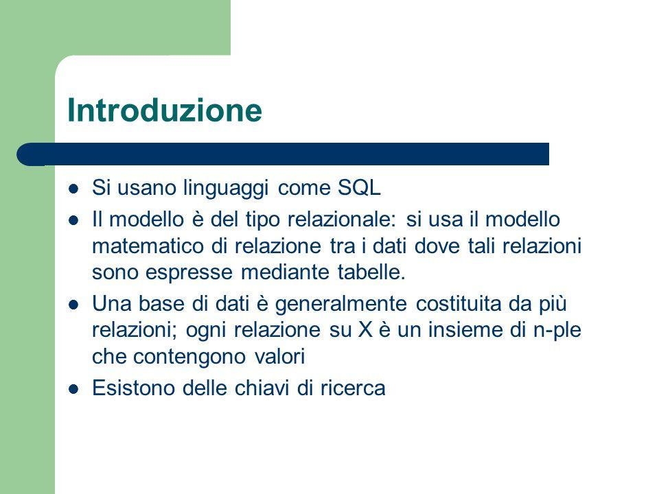 Introduzione Si usano linguaggi come SQL Il modello è del tipo relazionale: si usa il modello matematico di relazione tra i dati dove tali relazioni sono espresse mediante tabelle.