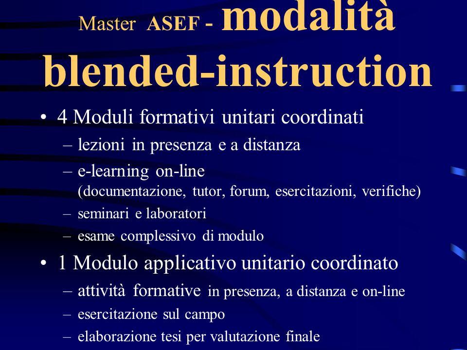 Master ASEF - modalità blended-instruction 4 Moduli formativi unitari coordinati –lezioni in presenza e a distanza –e-learning on-line (documentazione