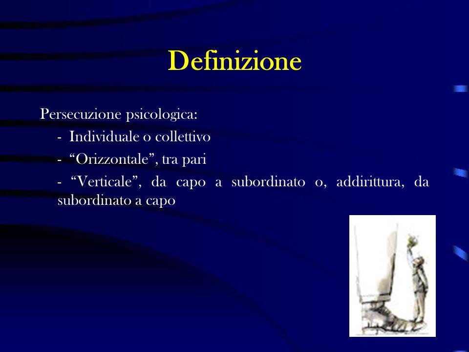 Definizione Persecuzione psicologica: - Individuale o collettivo - Orizzontale, tra pari - Verticale, da capo a subordinato o, addirittura, da subordi