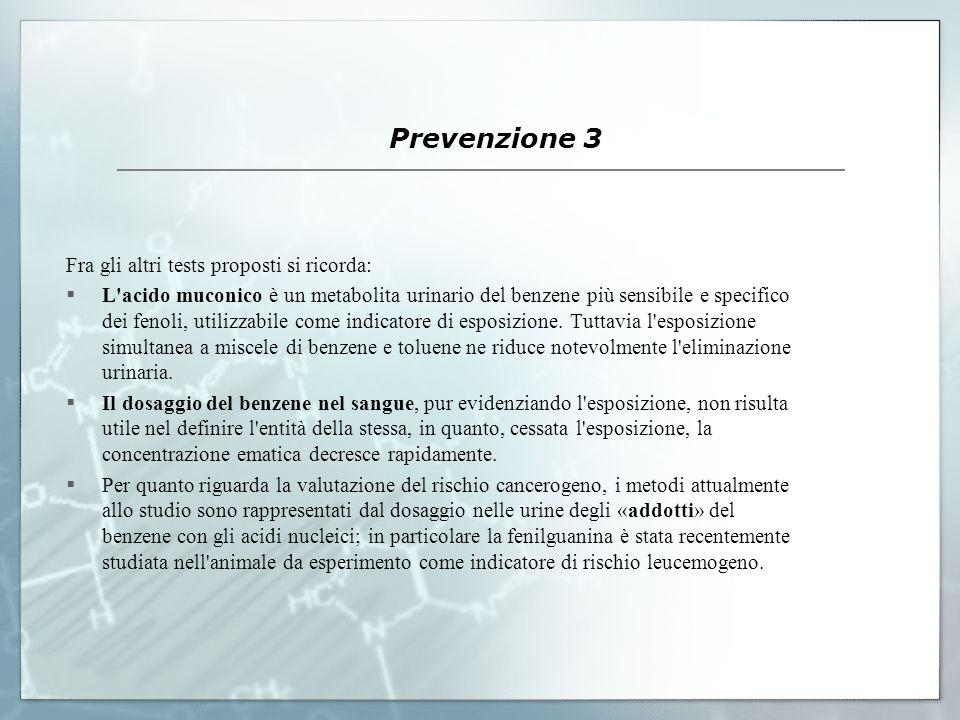 Prevenzione 3 Fra gli altri tests proposti si ricorda: L'acido muconico è un metabolita urinario del benzene più sensibile e specifico dei fenoli, uti