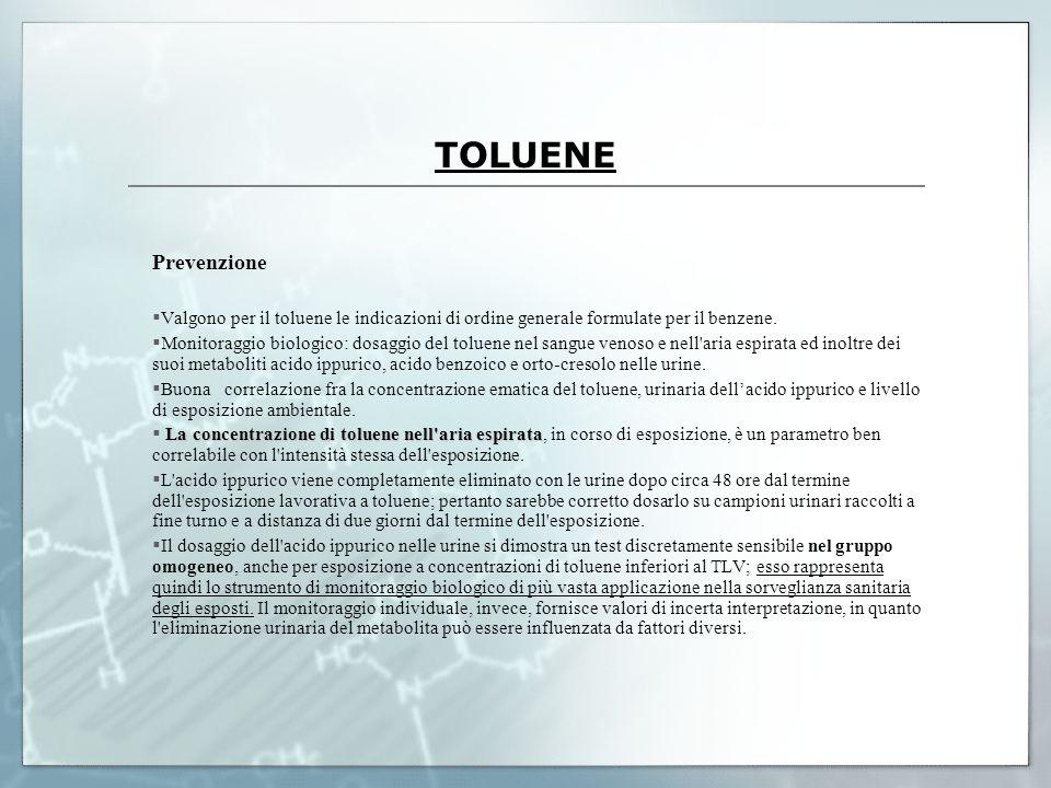 TOLUENE Prevenzione Valgono per il toluene le indicazioni di ordine generale formulate per il benzene. Monitoraggio biologico: dosaggio del toluene ne