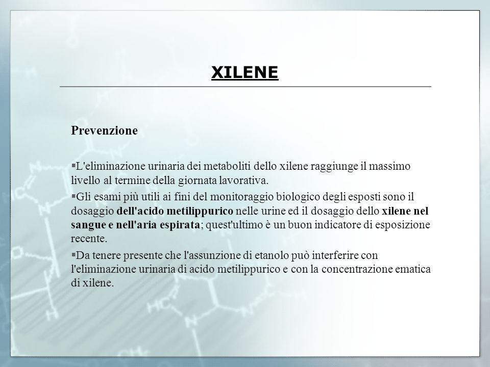XILENE Prevenzione L'eliminazione urinaria dei metaboliti dello xilene raggiunge il massimo livello al termine della giornata lavorativa. Gli esami p