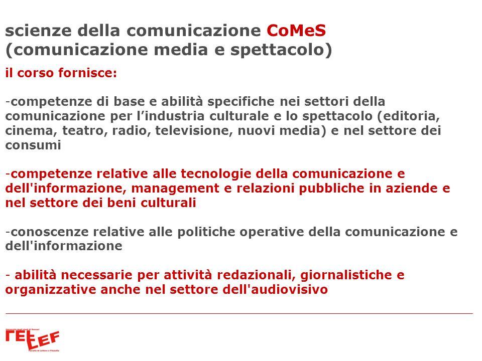 scienze della comunicazione CoMeS (comunicazione media e spettacolo) il corso fornisce: -competenze di base e abilità specifiche nei settori della com