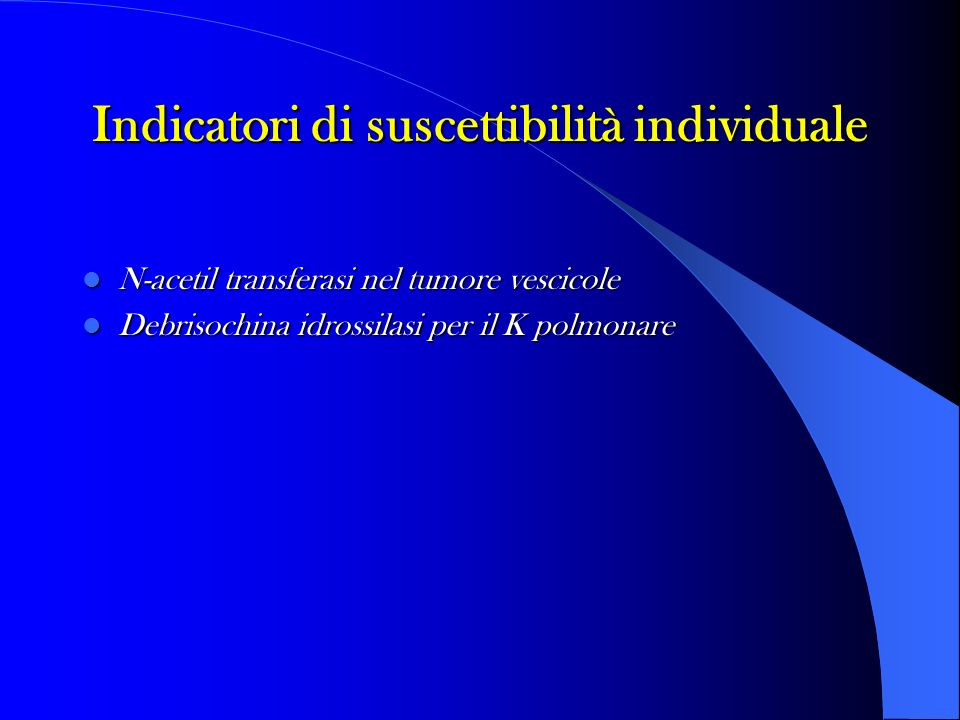 Indicatori di suscettibilità individuale N-acetil transferasi nel tumore vescicole N-acetil transferasi nel tumore vescicole Debrisochina idrossilasi per il K polmonare Debrisochina idrossilasi per il K polmonare
