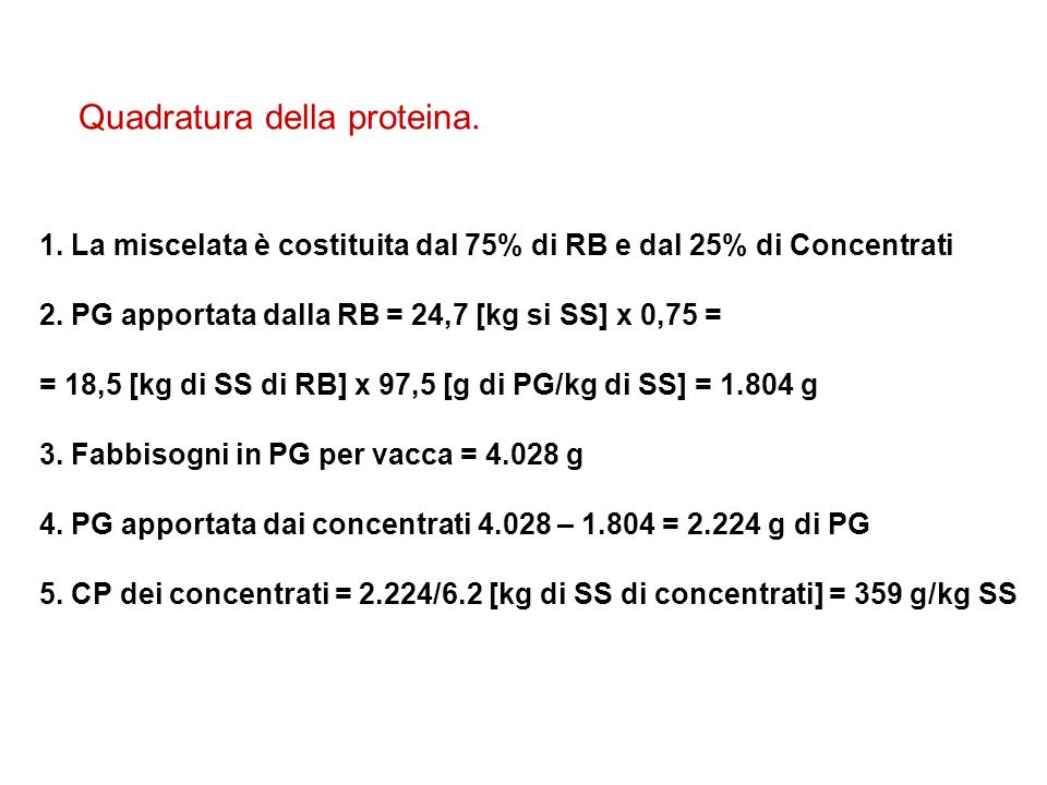 Quadratura della proteina. 1. La miscelata è costituita dal 75% di RB e dal 25% di Concentrati 2. PG apportata dalla RB = 24,7 [kg si SS] x 0,75 = = 1