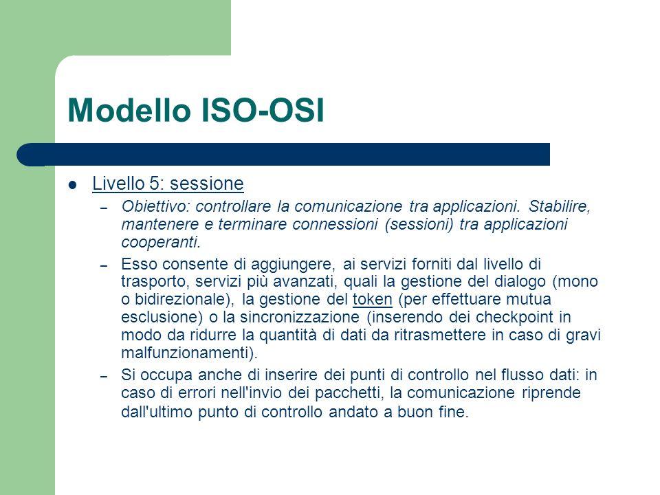 Modello ISO-OSI Livello 5: sessione – Obiettivo: controllare la comunicazione tra applicazioni. Stabilire, mantenere e terminare connessioni (sessioni