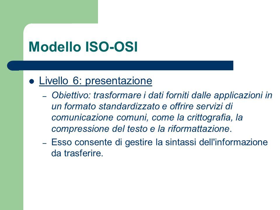 Modello ISO-OSI Livello 6: presentazione – Obiettivo: trasformare i dati forniti dalle applicazioni in un formato standardizzato e offrire servizi di