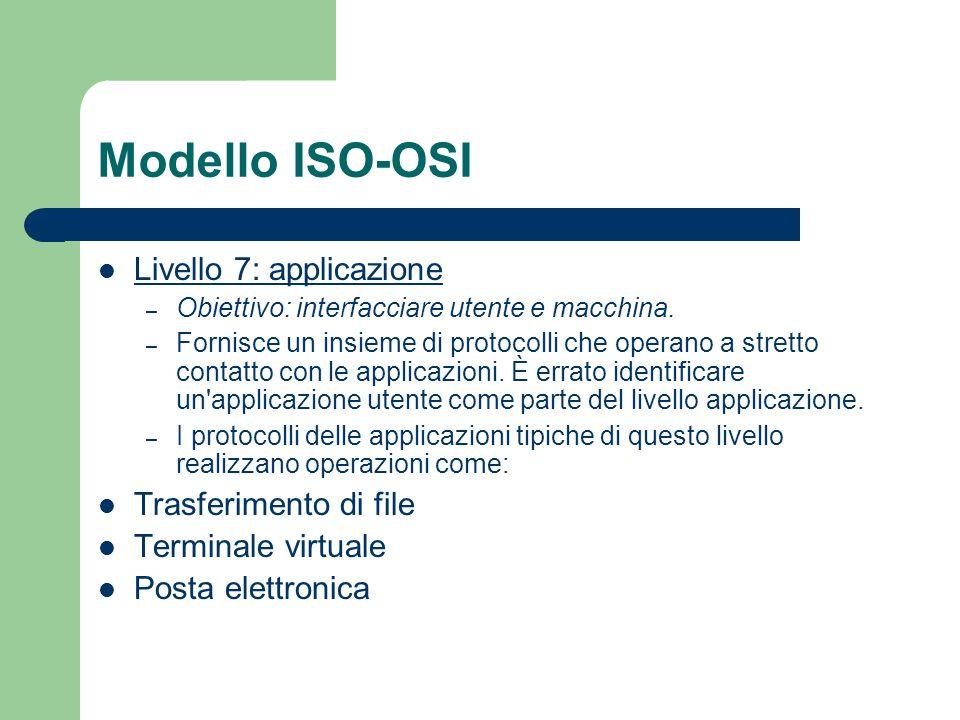 Modello ISO-OSI Livello 7: applicazione – Obiettivo: interfacciare utente e macchina. – Fornisce un insieme di protocolli che operano a stretto contat