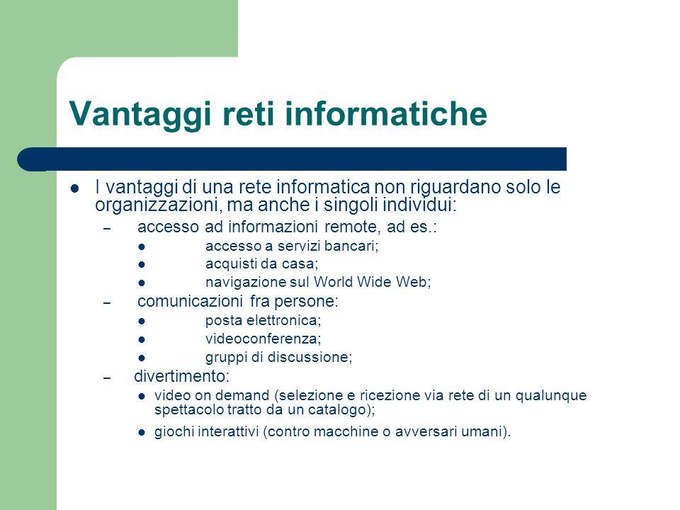 Vantaggi reti informatiche I vantaggi di una rete informatica non riguardano solo le organizzazioni, ma anche i singoli individui: – accesso ad inform