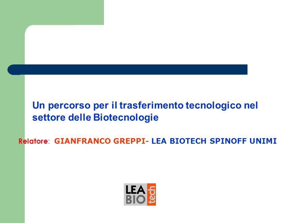 Un percorso per il trasferimento tecnologico nel settore delle Biotecnologie Relatore : GIANFRANCO GREPPI- LEA BIOTECH SPINOFF UNIMI