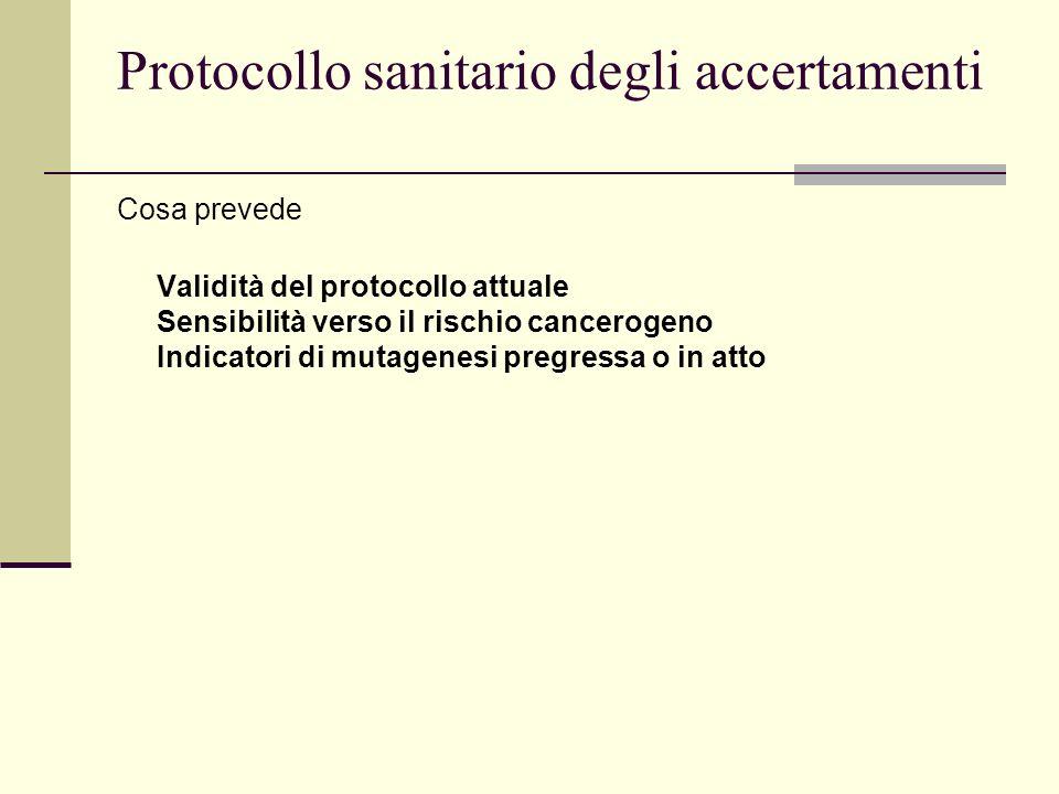 Protocollo sanitario degli accertamenti Cosa prevede Validità del protocollo attuale Sensibilità verso il rischio cancerogeno Indicatori di mutagenesi