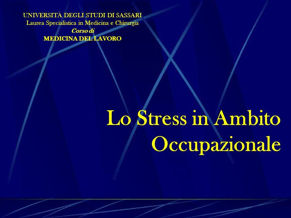 Lo Stress in Ambito Occupazionale UNIVERSITÀ DEGLI STUDI DI SASSARI Laurea Specialistica in Medicina e Chirurgia Corso di MEDICINA DEL LAVORO