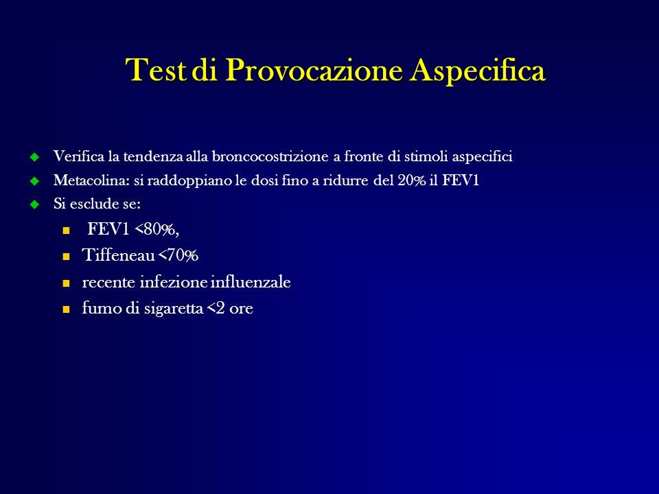 Test di Provocazione Aspecifica Verifica la tendenza alla broncocostrizione a fronte di stimoli aspecifici Metacolina: si raddoppiano le dosi fino a r