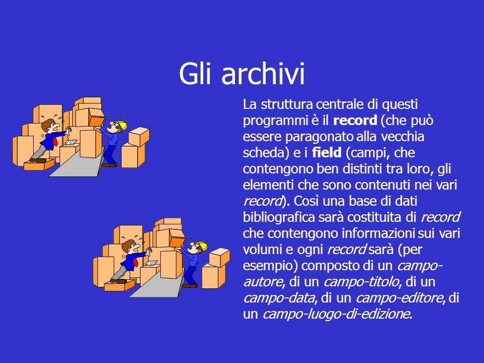 Gli archivi La struttura centrale di questi programmi è il record (che può essere paragonato alla vecchia scheda) e i field (campi, che contengono ben distinti tra loro, gli elementi che sono contenuti nei vari record).