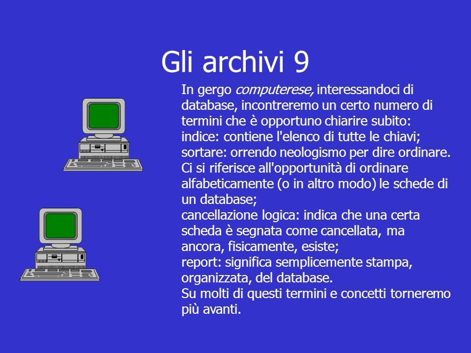 Gli archivi 9 In gergo computerese, interessandoci di database, incontreremo un certo numero di termini che è opportuno chiarire subito: indice: contiene l elenco di tutte le chiavi; sortare: orrendo neologismo per dire ordinare.