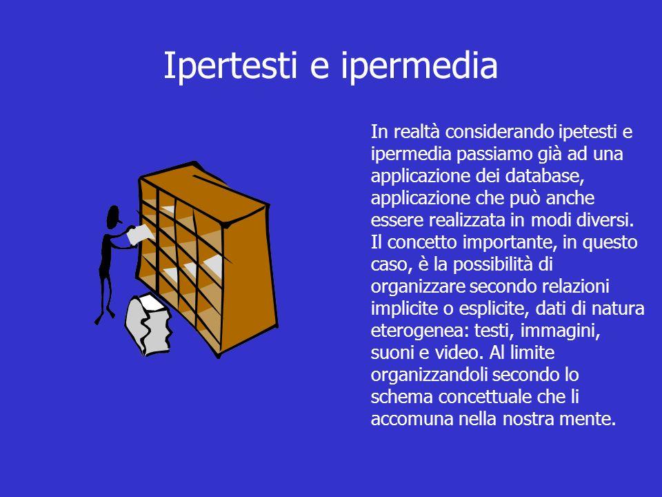 Ipertesti e ipermedia In realtà considerando ipetesti e ipermedia passiamo già ad una applicazione dei database, applicazione che può anche essere realizzata in modi diversi.