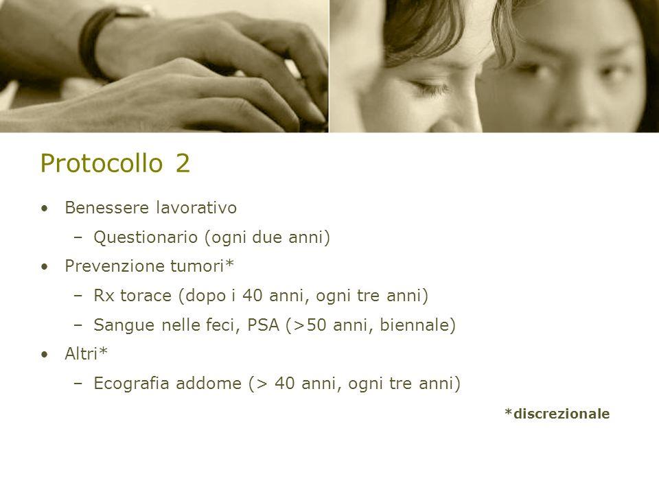 Protocollo 2 Benessere lavorativo –Questionario (ogni due anni) Prevenzione tumori* –Rx torace (dopo i 40 anni, ogni tre anni) –Sangue nelle feci, PSA