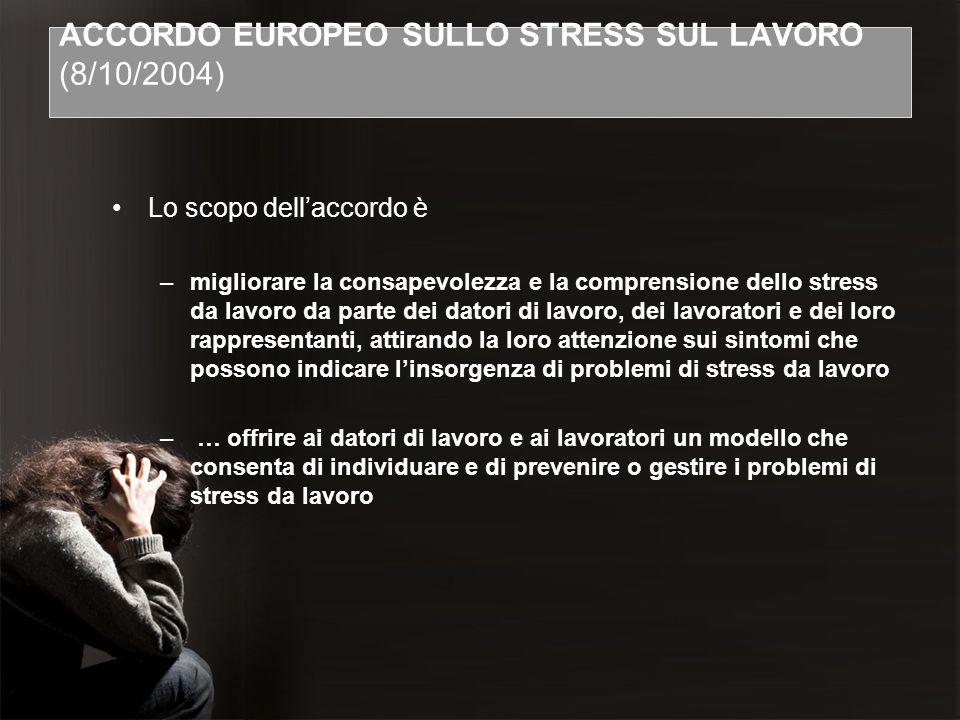 ACCORDO EUROPEO SULLO STRESS SUL LAVORO (8/10/2004) Lo scopo dellaccordo è –migliorare la consapevolezza e la comprensione dello stress da lavoro da p