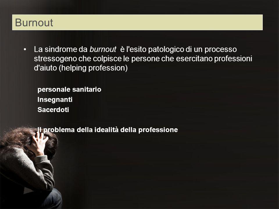 Burnout La sindrome da burnout è l'esito patologico di un processo stressogeno che colpisce le persone che esercitano professioni d'aiuto (helping pro