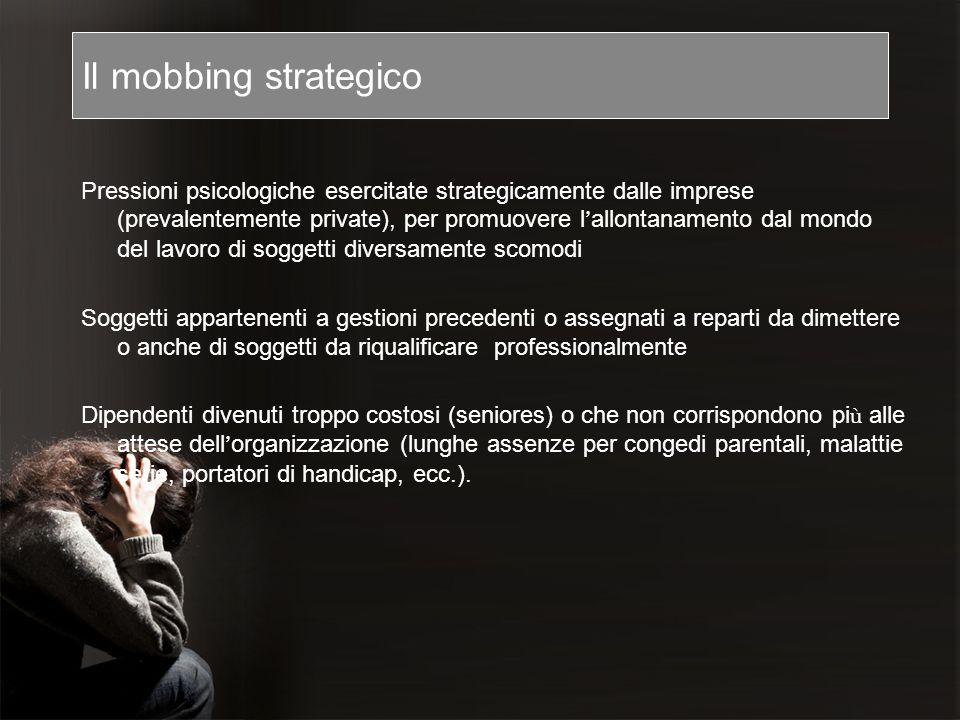Il mobbing strategico Pressioni psicologiche esercitate strategicamente dalle imprese (prevalentemente private), per promuovere l allontanamento dal m