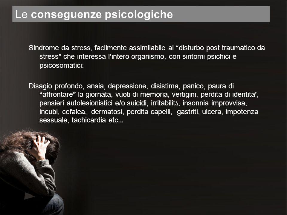Le conseguenze psicologiche Sindrome da stress, facilmente assimilabile al disturbo post traumatico da stress che interessa l intero organismo, con si