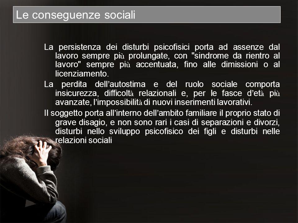 Le conseguenze sociali La persistenza dei disturbi psicofisici porta ad assenze dal lavoro sempre pi ù prolungate, con