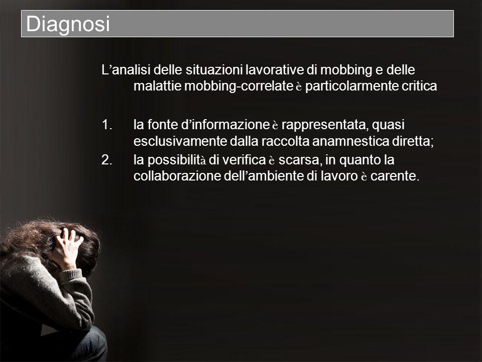 Diagnosi L analisi delle situazioni lavorative di mobbing e delle malattie mobbing-correlate è particolarmente critica 1.la fonte d informazione è rap